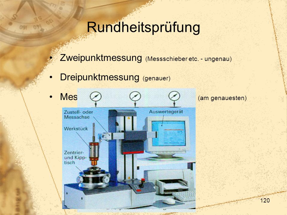 120 Rundheitsprüfung Zweipunktmessung (Messschieber etc. - ungenau) Dreipunktmessung (genauer) Messung auf Formmessgeräten (am genauesten)