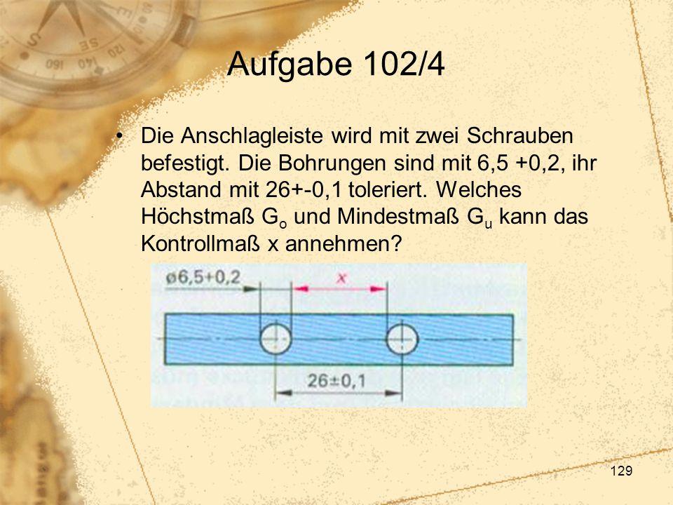 129 Aufgabe 102/4 Die Anschlagleiste wird mit zwei Schrauben befestigt. Die Bohrungen sind mit 6,5 +0,2, ihr Abstand mit 26+-0,1 toleriert. Welches Hö