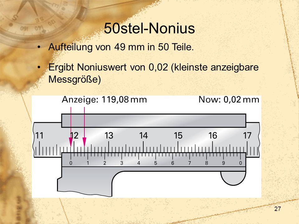 27 50stel-Nonius Aufteilung von 49 mm in 50 Teile. Ergibt Noniuswert von 0,02 (kleinste anzeigbare Messgröße) hier ist die Grenze des Auges erreicht