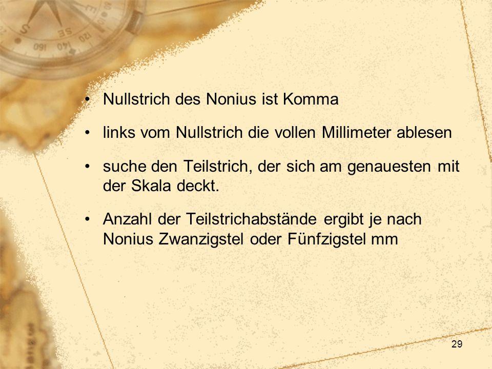 29 Nullstrich des Nonius ist Komma links vom Nullstrich die vollen Millimeter ablesen suche den Teilstrich, der sich am genauesten mit der Skala deckt