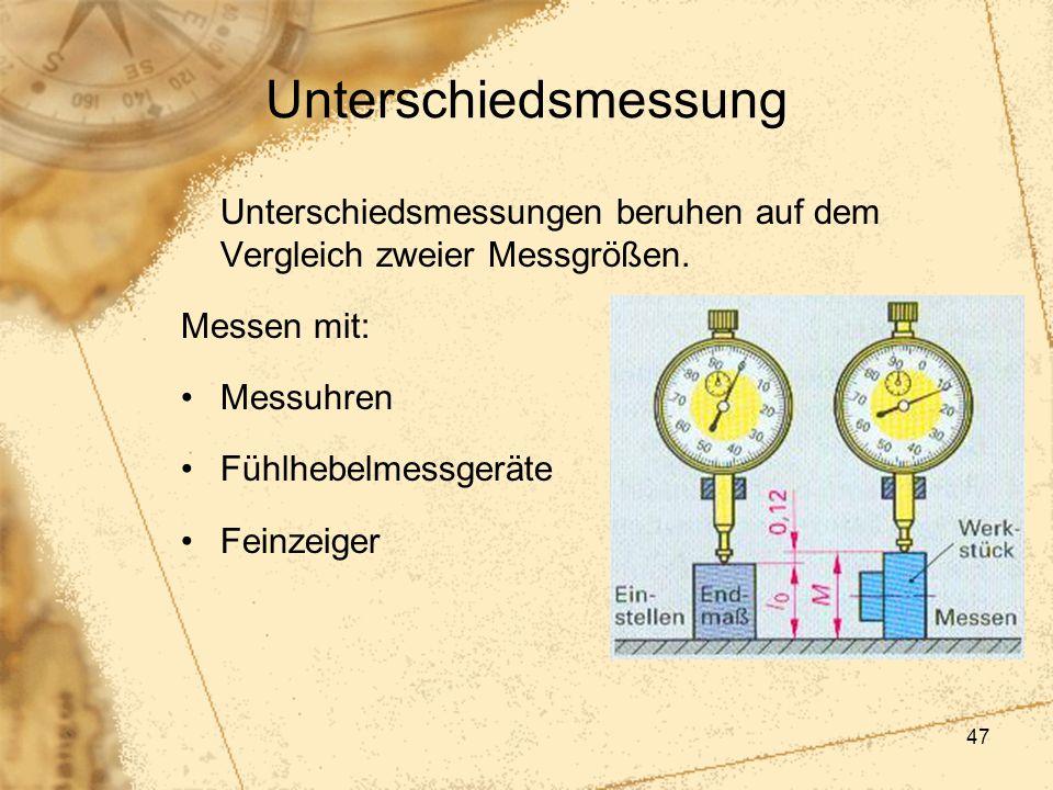 47 Unterschiedsmessung Unterschiedsmessungen beruhen auf dem Vergleich zweier Messgrößen. Messen mit: Messuhren Fühlhebelmessgeräte Feinzeiger