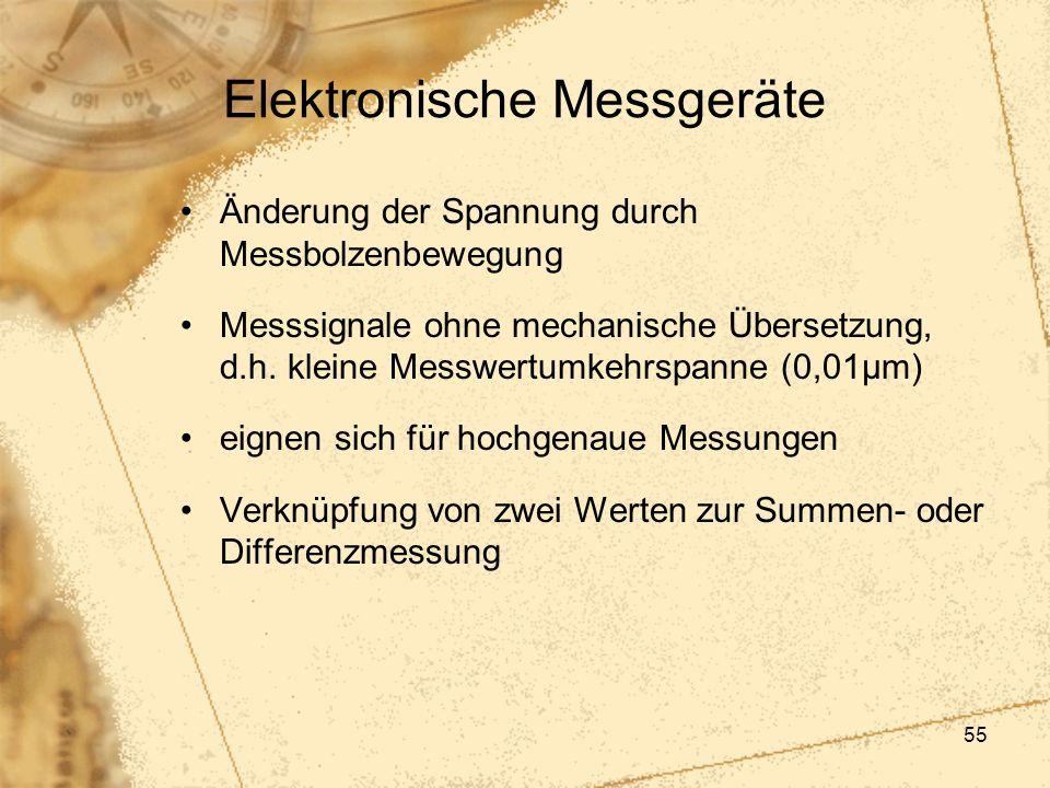 55 Elektronische Messgeräte Änderung der Spannung durch Messbolzenbewegung Messsignale ohne mechanische Übersetzung, d.h. kleine Messwertumkehrspanne
