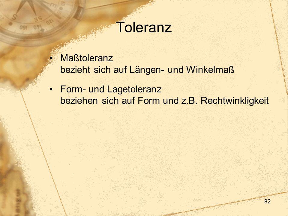 82 Toleranz Maßtoleranz bezieht sich auf Längen- und Winkelmaß Form- und Lagetoleranz beziehen sich auf Form und z.B. Rechtwinkligkeit
