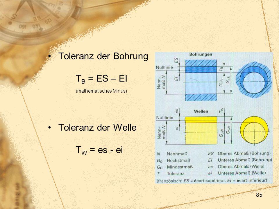 85 Toleranz der Bohrung T B = ES – EI (mathematisches Minus) Toleranz der Welle T W = es - ei