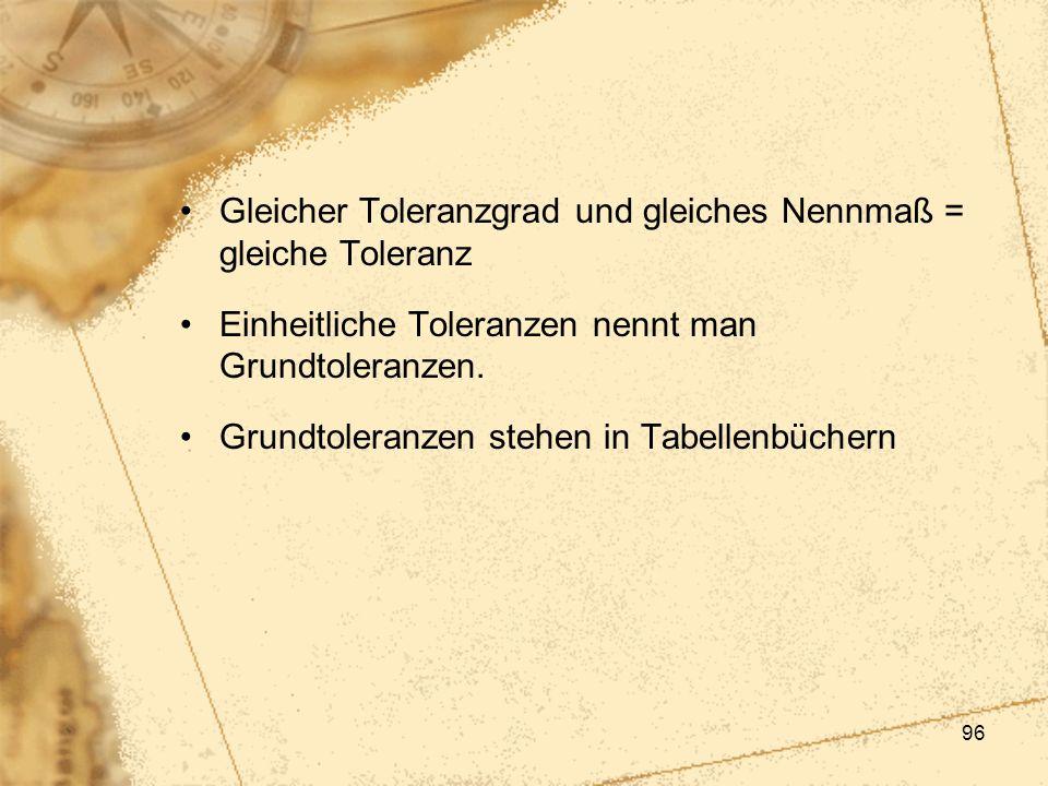 96 Gleicher Toleranzgrad und gleiches Nennmaß = gleiche Toleranz Einheitliche Toleranzen nennt man Grundtoleranzen. Grundtoleranzen stehen in Tabellen