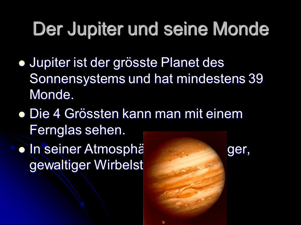 Der Jupiter und seine Monde Jupiter ist der grösste Planet des Sonnensystems und hat mindestens 39 Monde. Jupiter ist der grösste Planet des Sonnensys