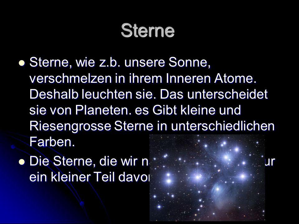 Sterne Sterne, wie z.b. unsere Sonne, verschmelzen in ihrem Inneren Atome. Deshalb leuchten sie. Das unterscheidet sie von Planeten. es Gibt kleine un