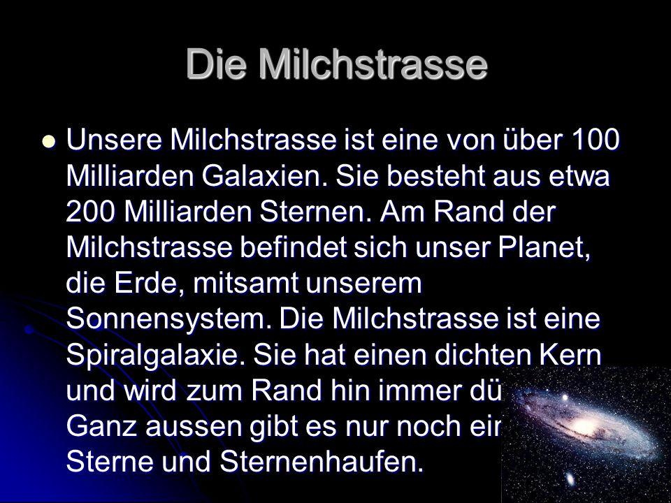 Die Milchstrasse Unsere Milchstrasse ist eine von über 100 Milliarden Galaxien. Sie besteht aus etwa 200 Milliarden Sternen. Am Rand der Milchstrasse