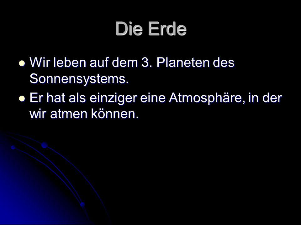 Die Erde Wir leben auf dem 3. Planeten des Sonnensystems. Wir leben auf dem 3. Planeten des Sonnensystems. Er hat als einziger eine Atmosphäre, in der