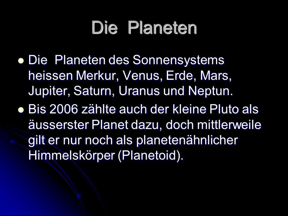 Die Planeten Die Planeten des Sonnensystems heissen Merkur, Venus, Erde, Mars, Jupiter, Saturn, Uranus und Neptun. Die Planeten des Sonnensystems heis