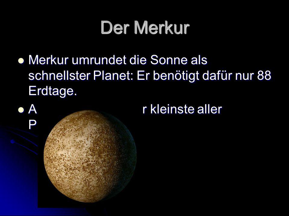 Der Merkur Merkur umrundet die Sonne als schnellster Planet: Er benötigt dafür nur 88 Erdtage. Merkur umrundet die Sonne als schnellster Planet: Er be