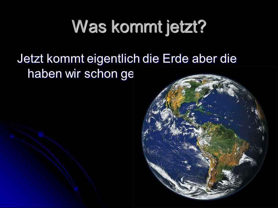 Was kommt jetzt? Jetzt kommt eigentlich die Erde aber die haben wir schon gehabt!!!