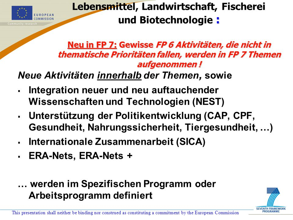 This presentation shall neither be binding nor construed as constituting a commitment by the European Commission : Neu in FP 7: Gewisse FP 6 Aktivität