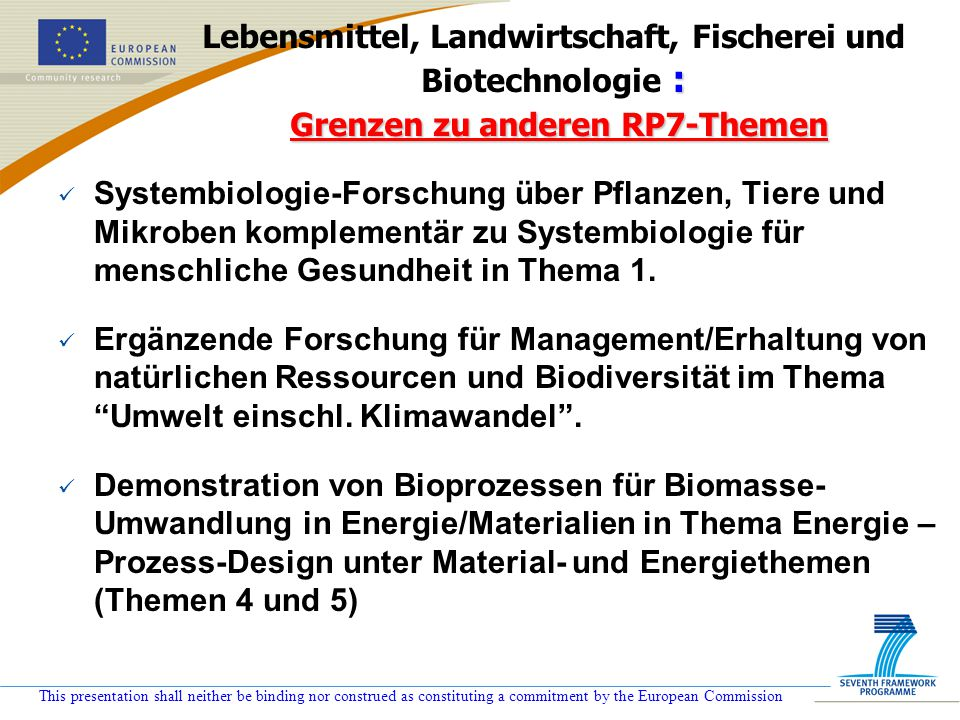 This presentation shall neither be binding nor construed as constituting a commitment by the European Commission : Grenzen zu anderen RP7-Themen Leben