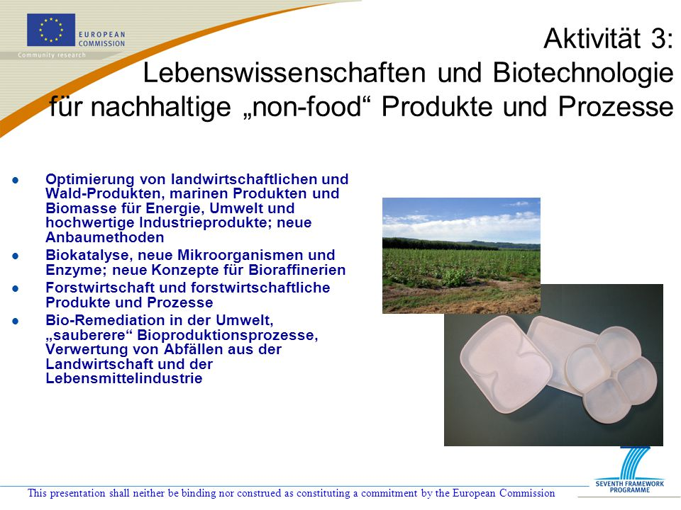 This presentation shall neither be binding nor construed as constituting a commitment by the European Commission Aktivität 3: Lebenswissenschaften und