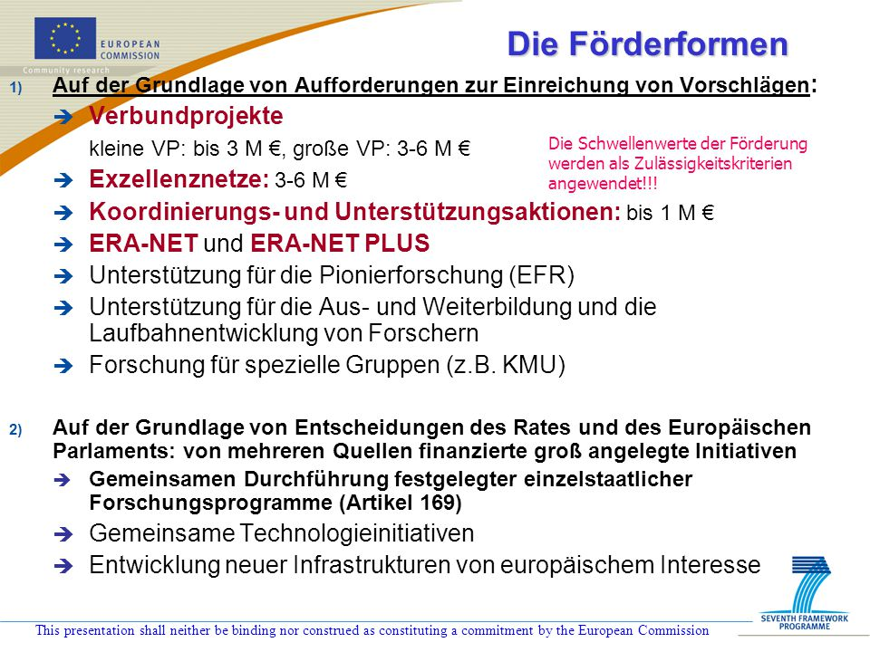 This presentation shall neither be binding nor construed as constituting a commitment by the European Commission Die Förderformen 1) Auf der Grundlage