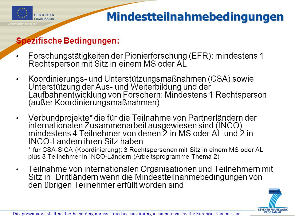 This presentation shall neither be binding nor construed as constituting a commitment by the European Commission Spezifische Bedingungen: Forschungstä