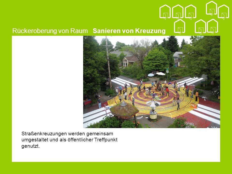 Rückeroberung von Raum Sanieren von Kreuzung Straßenkreuzungen werden gemeinsam umgestaltet und als öffentlicher Treffpunkt genutzt.