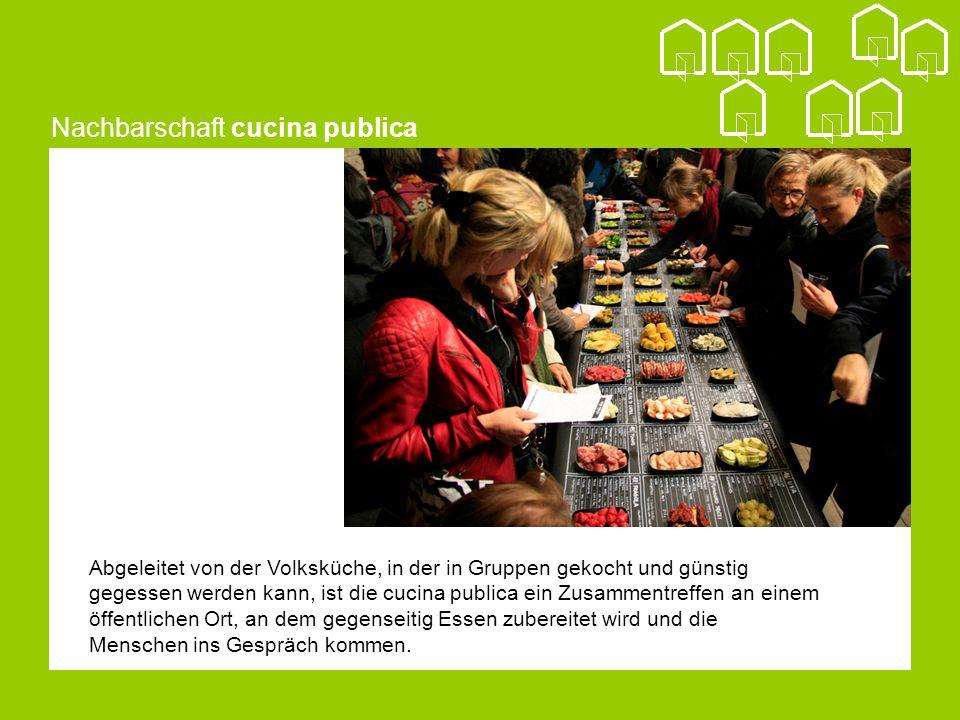 Nachbarschaft cucina publica Abgeleitet von der Volksküche, in der in Gruppen gekocht und günstig gegessen werden kann, ist die cucina publica ein Zusammentreffen an einem öffentlichen Ort, an dem gegenseitig Essen zubereitet wird und die Menschen ins Gespräch kommen.