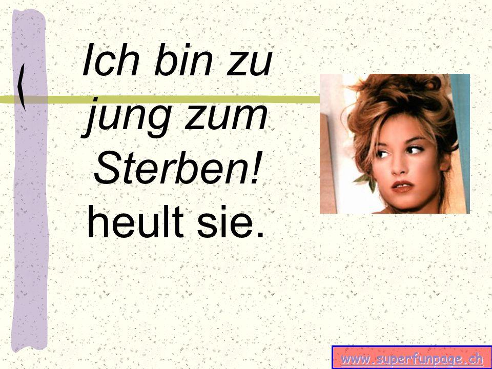 www.superfunpage.ch Ich bin zu jung zum Sterben! heult sie.