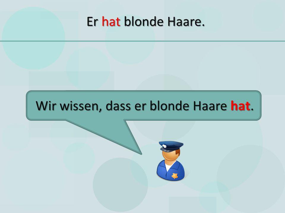 Er hat blonde Haare. Wir wissen, dass er blonde Haare hat.