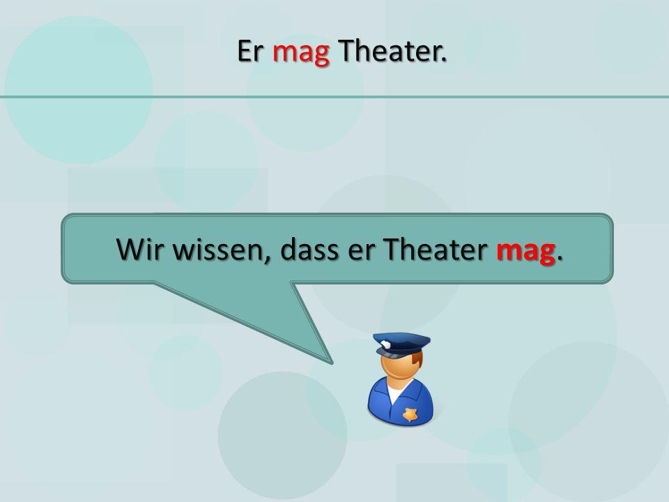 Er mag Theater. Wir wissen, dass er Theater mag.