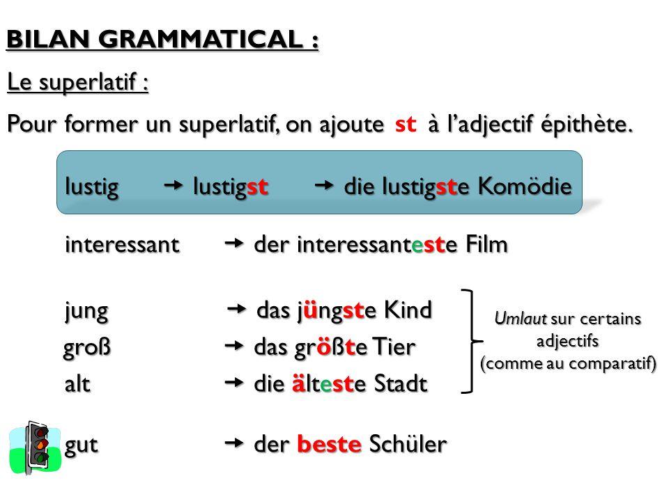 BILAN GRAMMATICAL : Le superlatif : Pour former un superlatif, on ajoute à l'adjectif épithète. st  lustigst lustig  die lustigste Komödie interessa