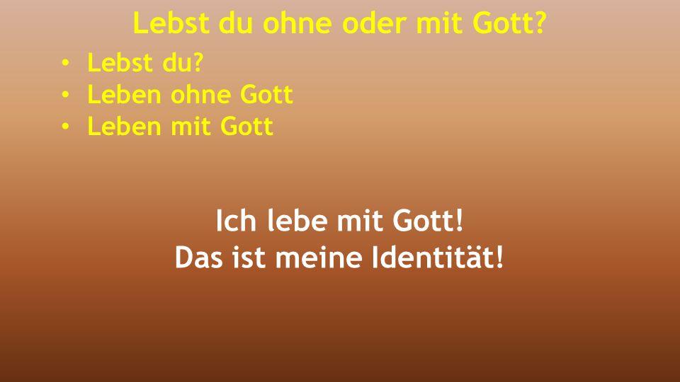 Ich lebe mit Gott! Das ist meine Identität! Lebst du ohne oder mit Gott? Lebst du? Leben ohne Gott Leben mit Gott