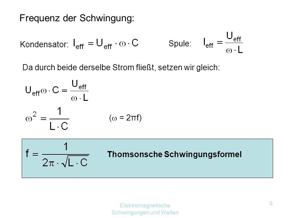 Elektromagnetische Schwingungen und Wellen 5 Frequenz der Schwingung: Kondensator: Spule: Da durch beide derselbe Strom fließt, setzen wir gleich: (  = 2πf) Thomsonsche Schwingungsformel