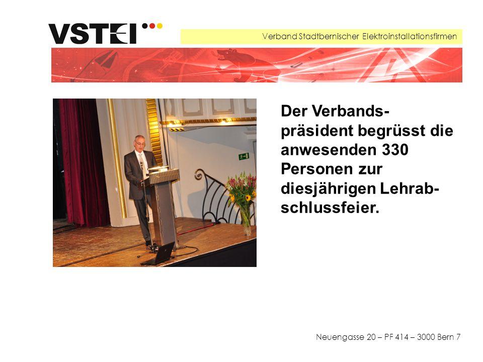 Verband Stadtbernischer Elektroinstallationsfirmen Neuengasse 20 – PF 414 – 3000 Bern 7 Der Verbands- präsident begrüsst die anwesenden 330 Personen zur diesjährigen Lehrab- schlussfeier.