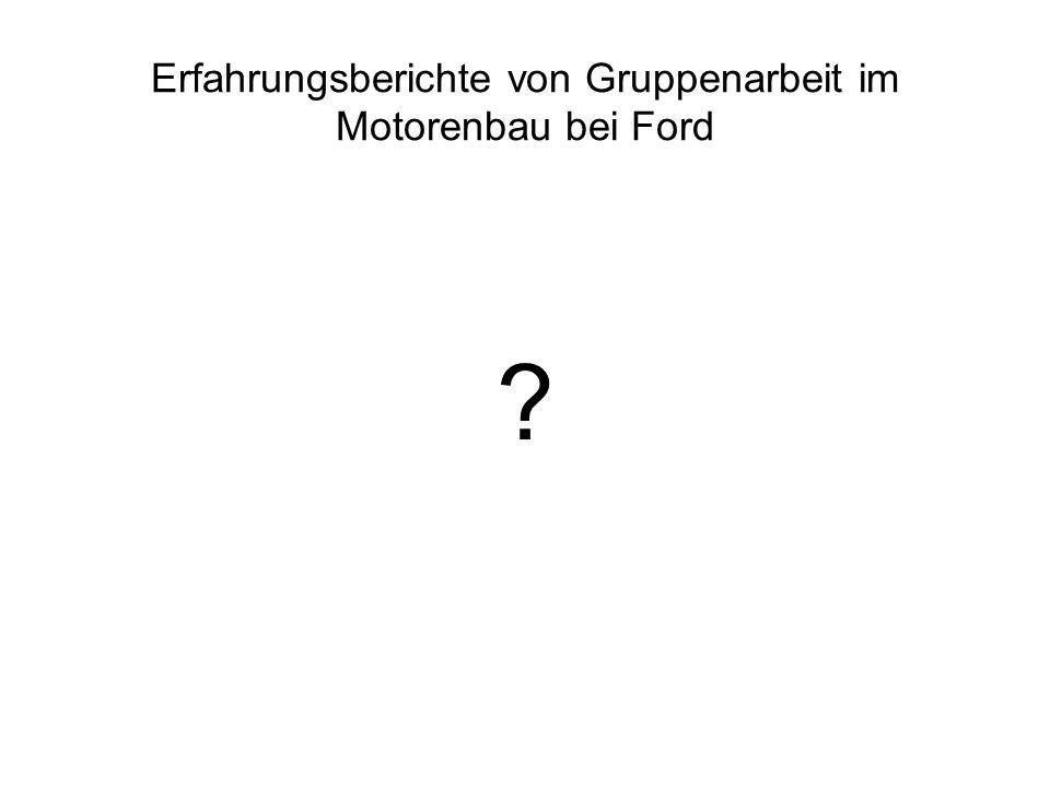 Erfahrungsberichte von Gruppenarbeit im Motorenbau bei Ford ?