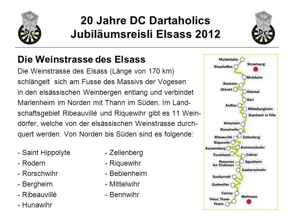 20 Jahre DC Dartaholics Jubiläumsreisli Elsass 2012 Die Weinstrasse des Elsass Die Weinstrasse des Elsass (Länge von 170 km) schlängelt sich am Fusse des Massivs der Vogesen in den elsässischen Weinbergen entlang und verbindet Marlenheim im Norden mit Thann im Süden.