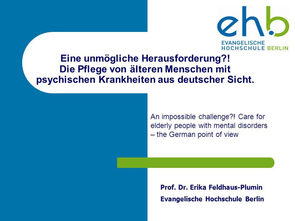 Eine unmögliche Herausforderung?! Die Pflege von älteren Menschen mit psychischen Krankheiten aus deutscher Sicht. Prof. Dr. Erika Feldhaus-Plumin Eva