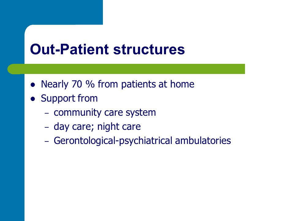 Out-Patient structures Nearly 70 % from patients at home Support from – community care system – day care; night care – Gerontological-psychiatrical am