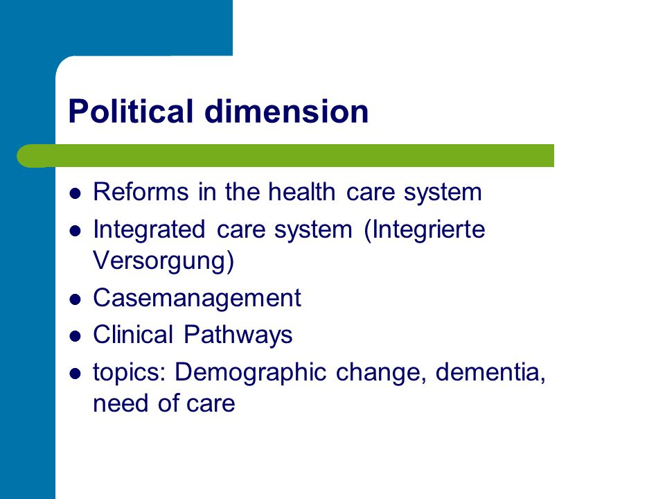 Political dimension Reforms in the health care system Integrated care system (Integrierte Versorgung) Casemanagement Clinical Pathways topics: Demogra