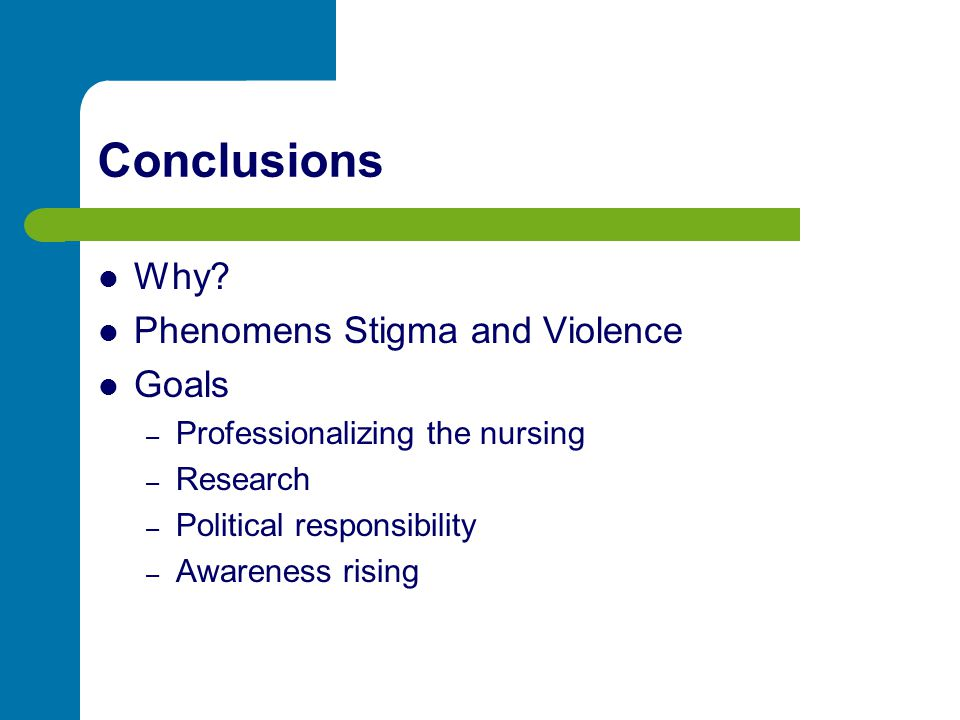 Conclusions Why? Phenomens Stigma and Violence Goals – Professionalizing the nursing – Research – Political responsibility – Awareness rising