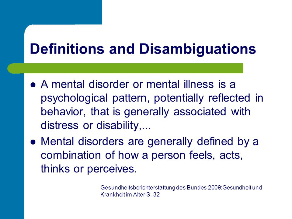 Definitions and Disambiguations A mental disorder or mental illness is a psychological pattern, potentially reflected in behavior, that is generally a