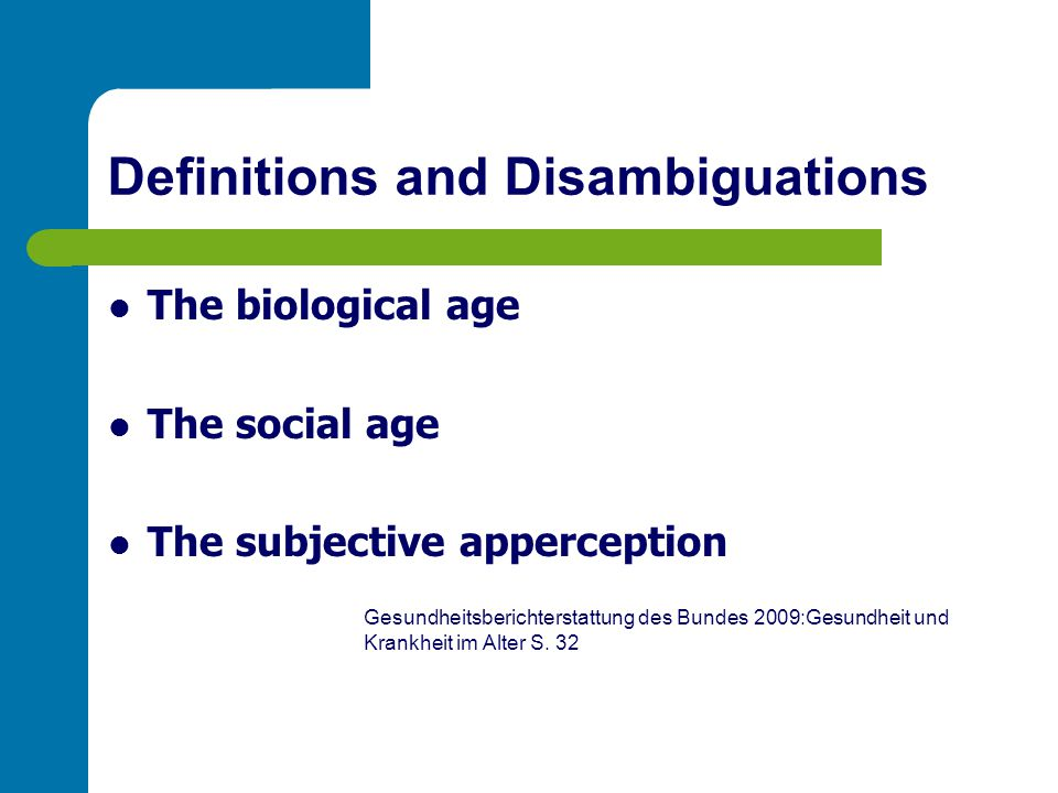 Definitions and Disambiguations The biological age The social age The subjective apperception Gesundheitsberichterstattung des Bundes 2009:Gesundheit