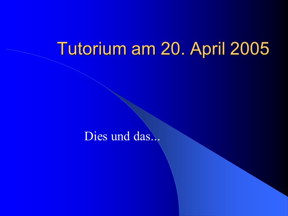 Tutorium am 20. April 2005 Dies und das...