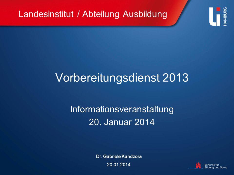 Landesinstitut / Abteilung Ausbildung Vorbereitungsdienst 2013 Informationsveranstaltung 20. Januar 2014 Dr. Gabriele Kandzora 20.01.2014