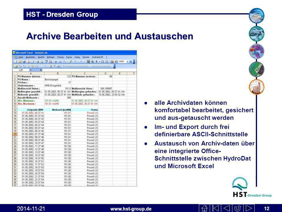 www.hst-group.de HST - Dresden Group Archive Bearbeiten und Austauschen ●alle Archivdaten können komfortabel bearbeitet, gesichert und aus-getauscht werden ●Im- und Export durch frei definierbare ASCII-Schnittstelle ●Austausch von Archiv-daten über eine integrierte Office- Schnittstelle zwischen HydroDat und Microsoft Excel 12 2014-11-21
