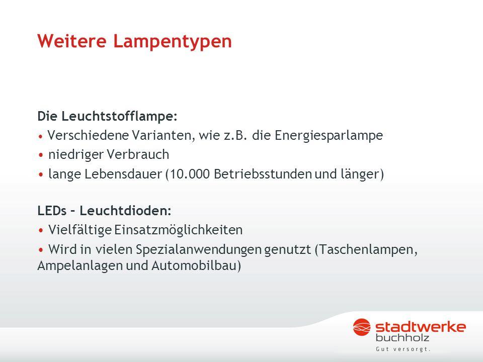 Weitere Lampentypen Die Leuchtstofflampe: Verschiedene Varianten, wie z.B. die Energiesparlampe niedriger Verbrauch lange Lebensdauer (10.000 Betriebs
