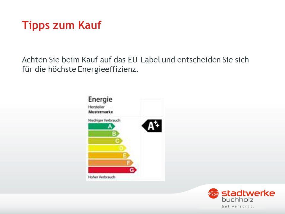 Tipps zum Kauf Achten Sie beim Kauf auf das EU-Label und entscheiden Sie sich für die höchste Energieeffizienz.