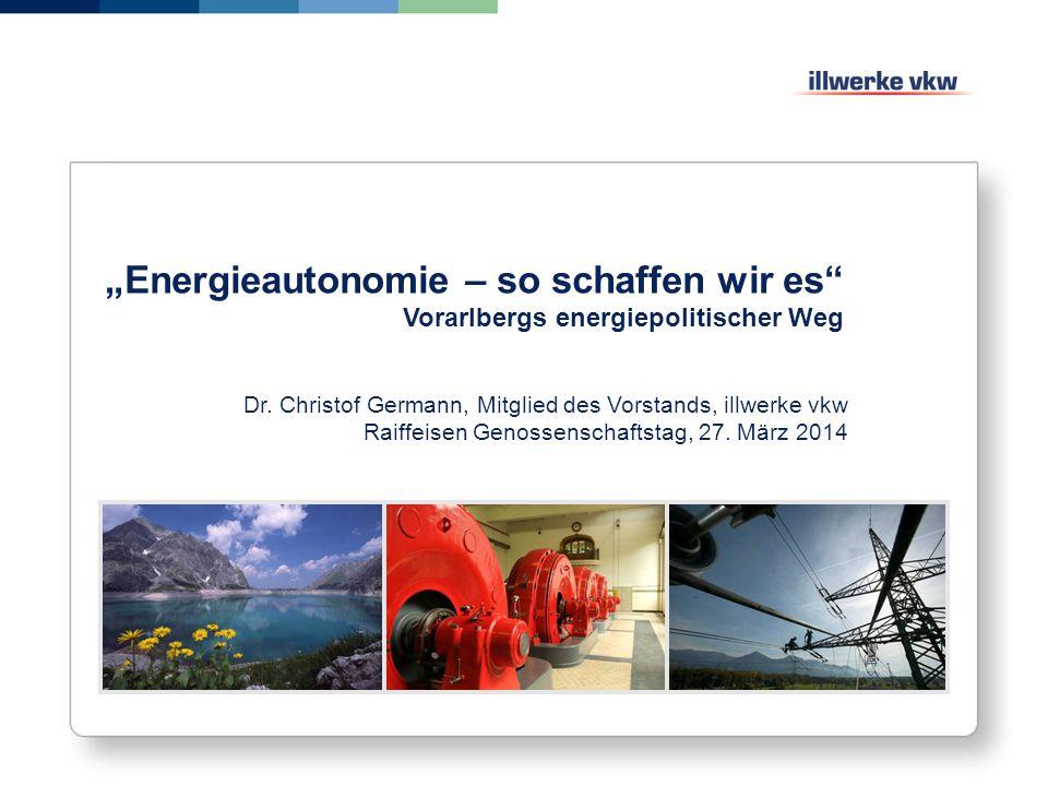"""""""Energieautonomie – so schaffen wir es"""" Vorarlbergs energiepolitischer Weg Dr. Christof Germann, Mitglied des Vorstands, illwerke vkw Raiffeisen Genos"""