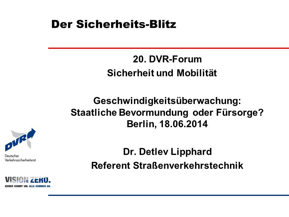 Der Sicherheits-Blitz 20. DVR-Forum Sicherheit und Mobilität Geschwindigkeitsüberwachung: Staatliche Bevormundung oder Fürsorge? Berlin, 18.06.2014 Dr