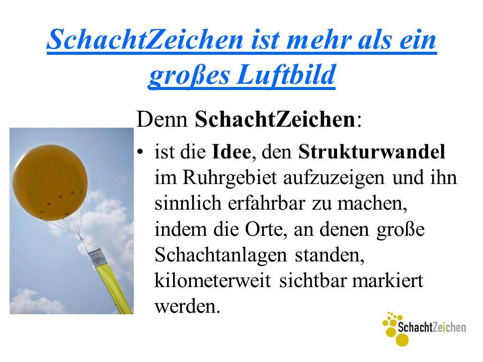 SchachtZeichen ist mehr als ein großes Luftbild Denn SchachtZeichen: ist die Idee, den Strukturwandel im Ruhrgebiet aufzuzeigen und ihn sinnlich erfah