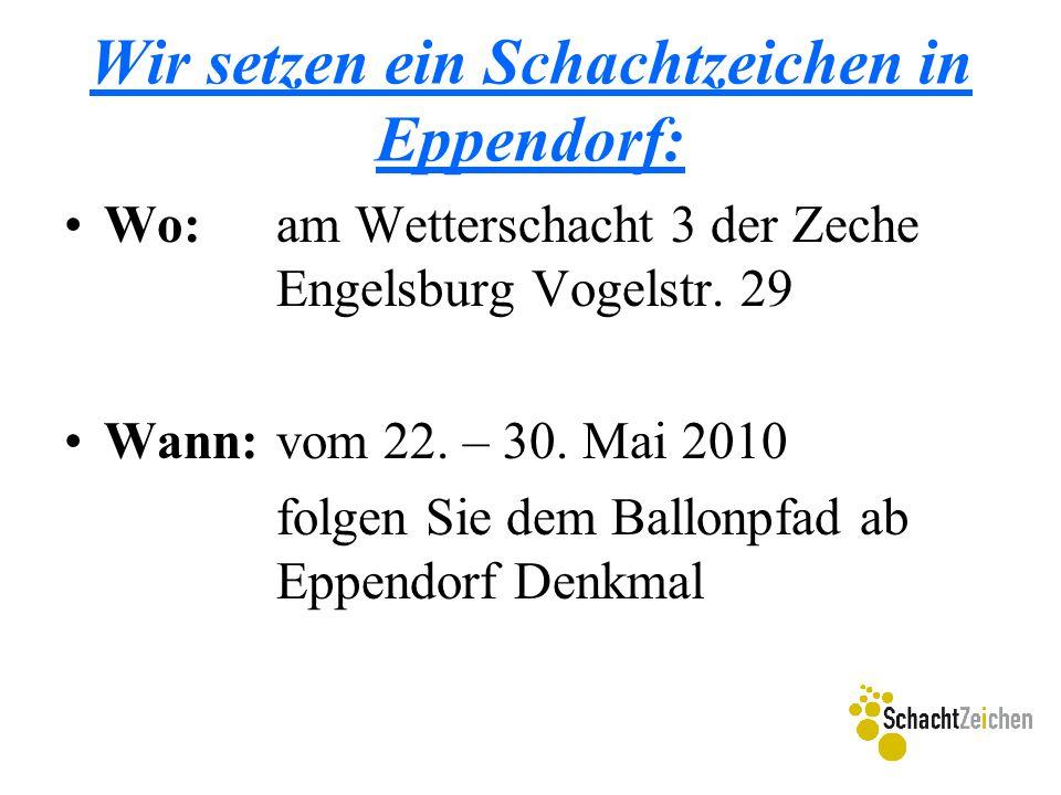 Wir setzen ein Schachtzeichen in Eppendorf: Wo:am Wetterschacht 3 der Zeche Engelsburg Vogelstr. 29 Wann:vom 22. – 30. Mai 2010 folgen Sie dem Ballonp
