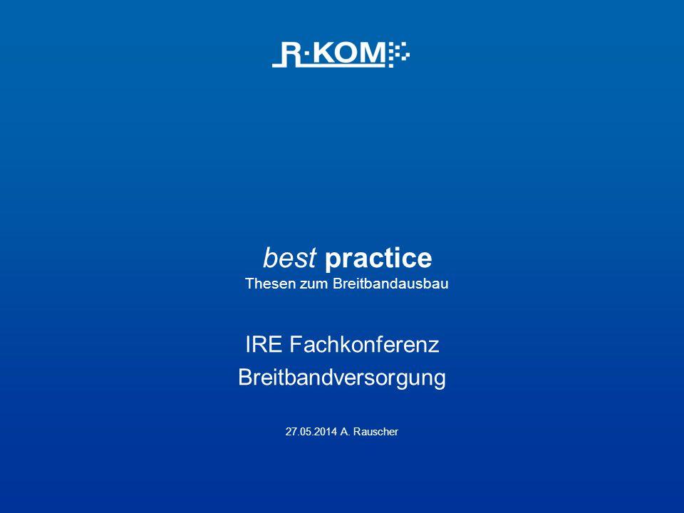 best practice Thesen zum Breitbandausbau IRE Fachkonferenz Breitbandversorgung 27.05.2014 A. Rauscher