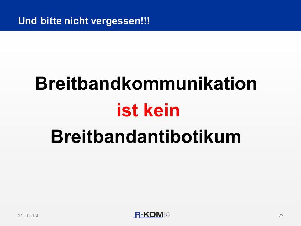 Breitbandkommunikation ist kein Breitbandantibotikum 21.11.201423 Und bitte nicht vergessen!!!