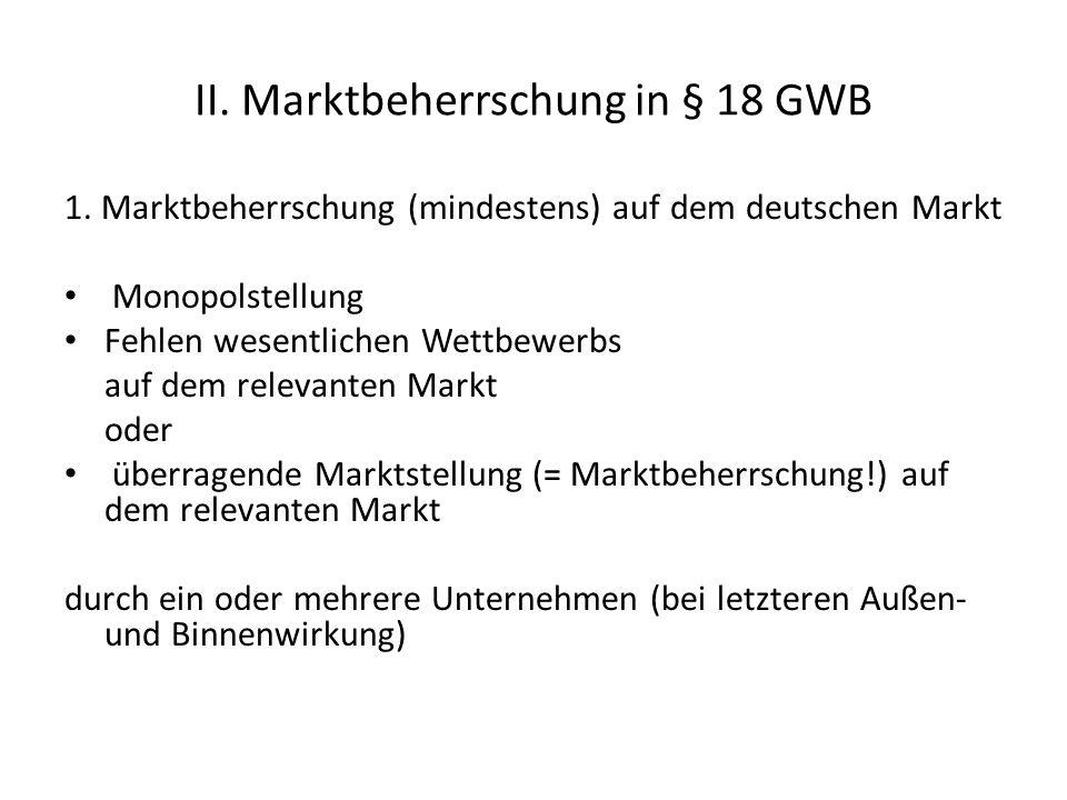 II. Marktbeherrschung in § 18 GWB 1. Marktbeherrschung (mindestens) auf dem deutschen Markt Monopolstellung Fehlen wesentlichen Wettbewerbs auf dem re